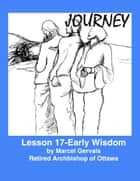 Journey: Lesson 17 -Early Wisdom ebook by Marcel Gervais