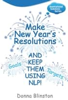 Make New Year Resolutions - And Keep Them Using Nlp! (Inspirational Solutions) ebook by