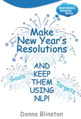 Make New Year Resolutions - And Keep Them Using Nlp! (Inspirational Solutions) ebook by Donna Blinston