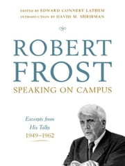 Robert Frost: Speaking on Campus: Excerpts from His Talks, 1949-1962 ebook by Robert Frost,Edward Connery Lathem,David M. Shribman