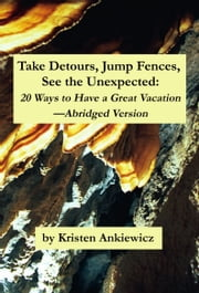Take Detours, Jump Fences, See the Unexpected: 20 Ways to Have a Great Vacation—Abridged Version ebook by Kristen Ankiewicz