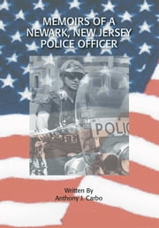 Memoirs of a Newark, New Jersey Police Officer ebook by Anthony J. Carbo