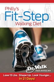 Philly's Fit-Step Walking Diet - Lose 15 Lbs., Shape Up & Look Younger in 21 Days ebook by Fred A. Stutman, M.D.