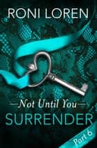 Surrender: Not Until You, Part 6 ebook by Roni Loren
