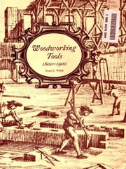 Woodworking Tools, 1600–1900 [Illustrated] ebook by Peter C. Welsh
