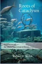 Roots of Cataclysm - Geopulsation and the Atlantis Supervolcano in History ebook by Richard Welch