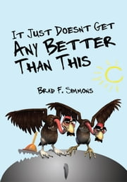 It Just Doesn't Get Any Better Than This ebook by Brad F. Simmons