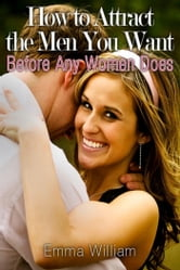 How to Attract the Men You Want - Before Any Women Does ebook by Emma William