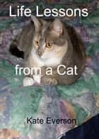 Life Lessons from a Cat ebook by Kate Everson