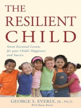 The Resilient Child - Seven Essential Lessons for Your Child's Happiness and Success ebook by Ph.D. George S. Everly Jr.
