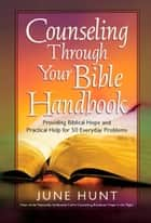 Counseling Through Your Bible Handbook - Providing Biblical Hope and Practical Help for 50 Everyday Problems ebook by June Hunt