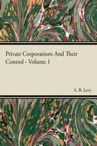 Private Corporations And Their Control - Vol I ebook by A. B. Levy