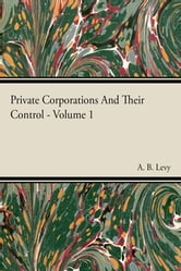 Private Corporations And Their Control - Vol I ebook by A. B. Levy,