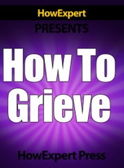 How To Grieve: Your Step-By-Step Guide To Grieving & Overcoming Loss ebook by HowExpert