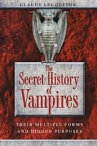 The Secret History of Vampires - Their Multiple Forms and Hidden Purposes ebook by Claude Lecouteux