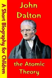 John Dalton : the Atomic Theory - (A Short Biography for Children) ebook by Best Children's Biographies