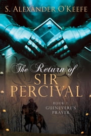 The Return of Sir Percival - Book 1, Guinevere's Prayer ebook by S. Alexander O'Keefe