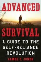 Advanced Survival - A Guide to the Self-Reliance Revolution ebook by James C. Jones