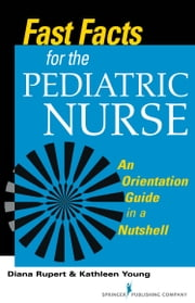 Fast Facts for the Pediatric Nurse - An Orientation Guide in a Nutshell ebook by Diana Rupert PhD, RN, CNE,Kathleen Young MSN, RN, CNE