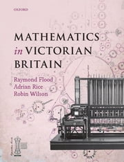 Mathematics in Victorian Britain ebook by Raymond Flood,Adrian Rice,Robin Wilson,Foreword by Dr Adam Hart-Davis, Writer, photographer and broadcaster