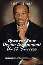 Discovering Your Divine Assignment Unto Success ebook by Abbey Adenigba, Ambassador S. S. Yusuf