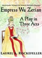 Empress Wu Zetian, A Play in Three Acts ebook by Laurel A. Rockefeller