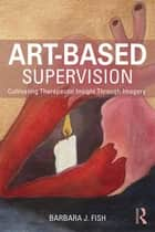 Art-Based Supervision - Cultivating Therapeutic Insight Through Imagery ebook by Barbara J. Fish