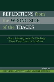 Reflections From the Wrong Side of the Tracks - Class, Identity, and the Working Class Experience in Academe ebook by Stephen L. Muzzatti,Vincent C. Samarco,Phyllis L. Baker,Jennifer Beech,Bonnie Berry,Julie Harms-Cannon,Lyn Huxford,David Kauzlarich,Donna Selman-Killingbeck,Donna LeCourt,William Macauley,Daniel D. Martin,Mike Presdee,Dawn Rothe,Kent Sandstrom,Michael Shott,Livy A. Visano,Janelle Lynn Wilson
