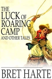 The Luck of Roaring Camp and Other Tales - With Condensed Novels, Spanish and American Legends, and Earlier Papers ebook by Bret Harte