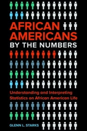 African Americans by the Numbers: Understanding and Interpreting Statistics on African American Life ebook by Glenn L. Starks