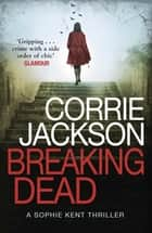 Breaking Dead - A Dark, Gripping, Edge-of-Your-Seat Debut Thriller ebook by Corrie Jackson