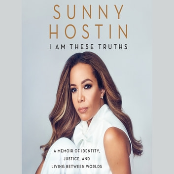 I Am These Truths - A Memoir of Identity, Justice, and Living Between Worlds audiobook by Sunny Hostin,Charisse Jones