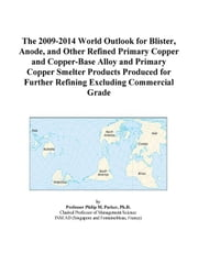 The 2009-2014 World Outlook for Blister, Anode, and Other Refined Primary Copper and Copper-Base Alloy and Primary Copper Smelter Products Produced fo ebook by ICON Group International, Inc.