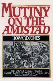 Mutiny on the Amistad: The Saga of a Slave Revolt and Its Impact on American Abolition, Law, and Diplomacy ebook by Howard Jones