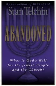 Abandoned - What Is God's Will for the Jewish People and the Church? ebook by Stan Telchin,Arthur Glasser