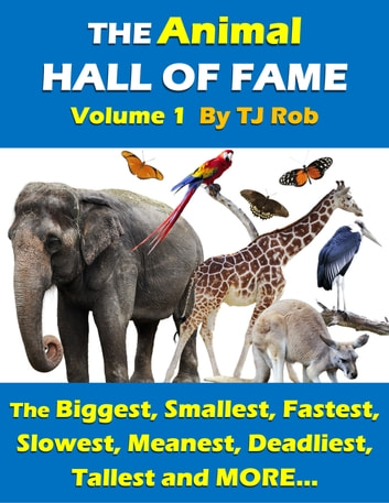 The Animal Hall of Fame - Volume 1 - The Biggest, Smallest, Fastest, Slowest, Meanest, Deadliest, Tallest and MORE... (Age 6 and above) ebook by TJ Rob