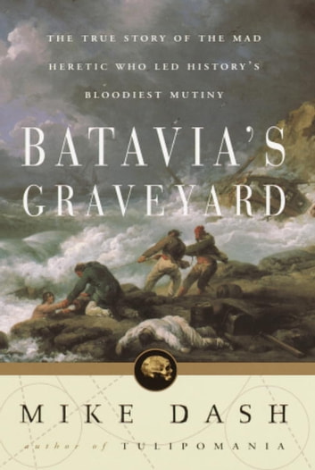 Batavia's Graveyard - The True Story of the Mad Heretic Who Led History's Bloodiest Meeting ebook by Mike Dash