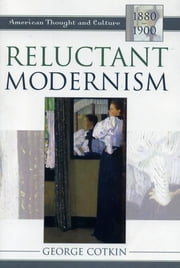 Reluctant Modernism - American Thought and Culture, 1880–1900 ebook by George Cotkin
