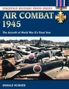 Air Combat 1945 - The Aircraft of World War II's Final Year ebook by Donald Nijboer