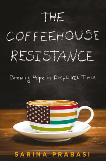 The Coffeehouse Resistance: Brewing Hope in Desperate Times ebook by Sarina Prabasi