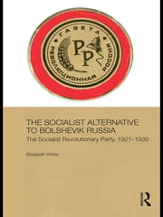 The Socialist Alternative to Bolshevik Russia - The Socialist Revolutionary Party, 1921-39 ebook by Elizabeth White