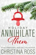 Annihilate Them: Holiday - Annihilate Them, #2 ebook by Christina Ross