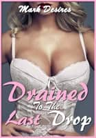 Drained to the Last Drop ebook by Mark Desires