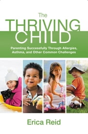The Thriving Child - Parenting Successfully through Allergies, Asthma and Other Common Challenges ebook by Erica Reid