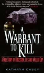 A Warrant to Kill - A True Story of Obsession, Lies and a Killer Cop ebook by Kathryn Casey