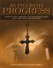 As Pilgrims Progress - Learning How Christians Can Walk Hand In Hand When They Don't See Eye to Eye ebook by Stephen John March,David Bjork