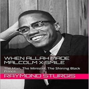 When Allah Made Malcolm X Smile - The Man, The Minister, The Shining Black Prince audiobook by Raymond Sturgis