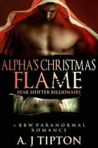 Alpha's Christmas Flame: A BBW Paranormal Romance - Bear Shifter Billionaire, #4 ebook by AJ Tipton