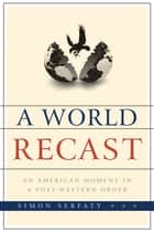 A World Recast - An American Moment in a Post-Western Order ebook by Simon Serfaty
