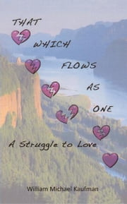 THAT WHICH FLOWS AS ONE - A Struggle To Love ebook by William Michael Kaufman